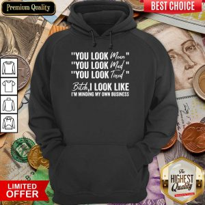 You Look Mean You Look Mad You Look Tired Bitch I Look Like I'm Minding My Own Business Hoodie
